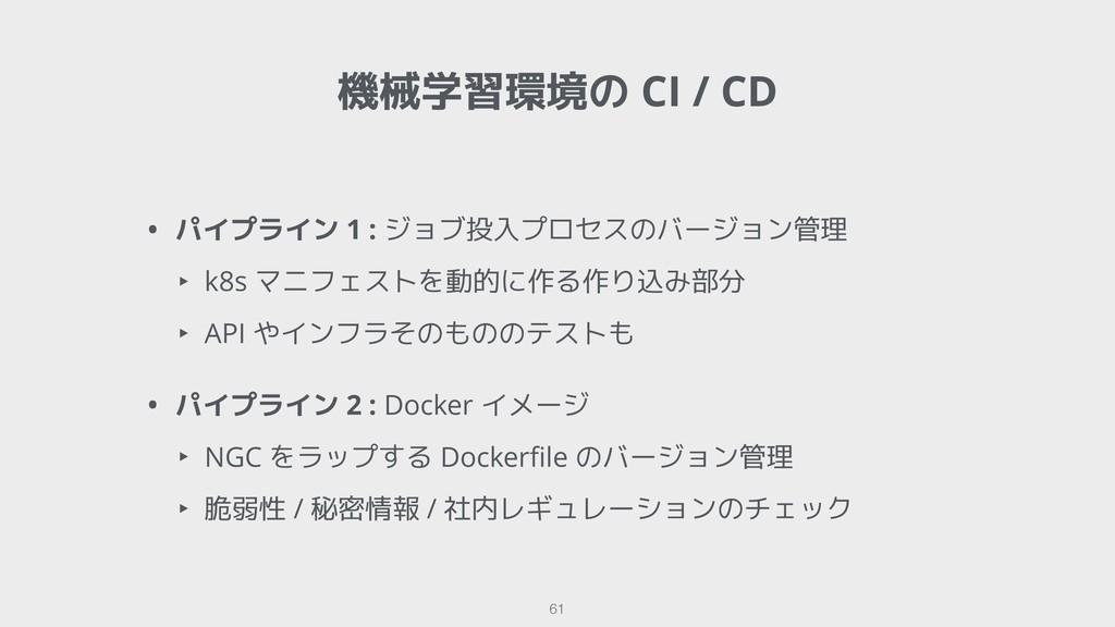 機械学習環境の CI / CD !61 • パイプライン 1 : ジョブ投入プロセスのバージョ...