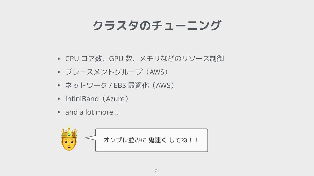 クラスタのチューニング !71  オンプレ並みに 鬼速く してね!! • CPU コア数、GP...