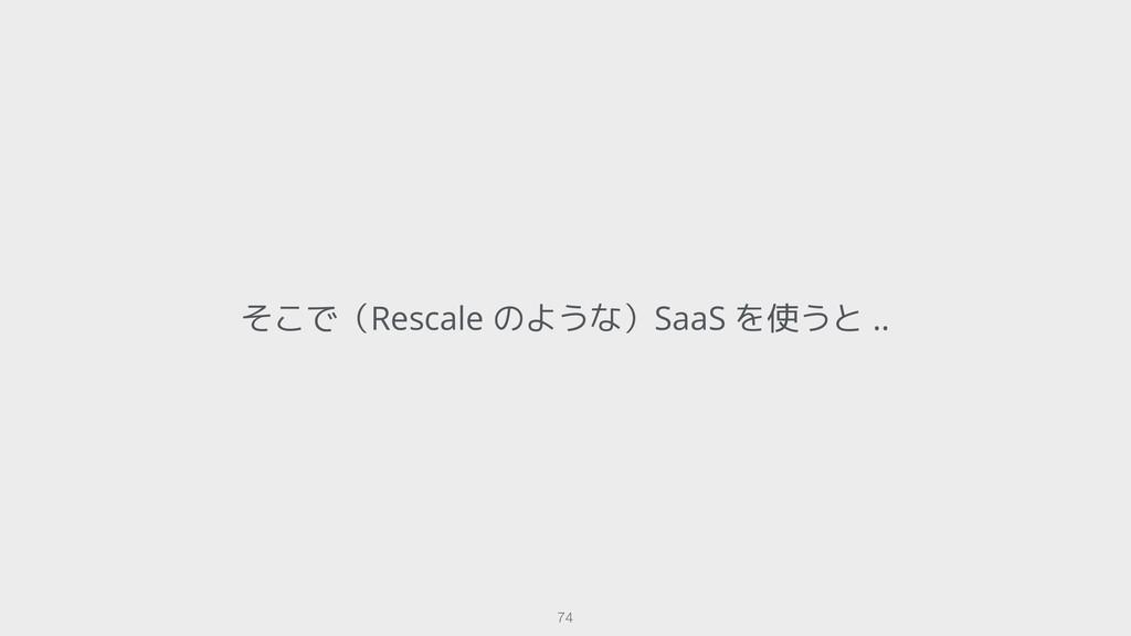 そこで(Rescale のような)SaaS を使うと .. !74