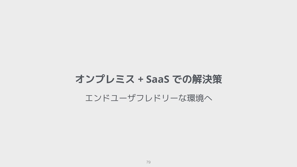 オンプレミス + SaaS での解決策 !79 エンドユーザフレドリーな環境へ