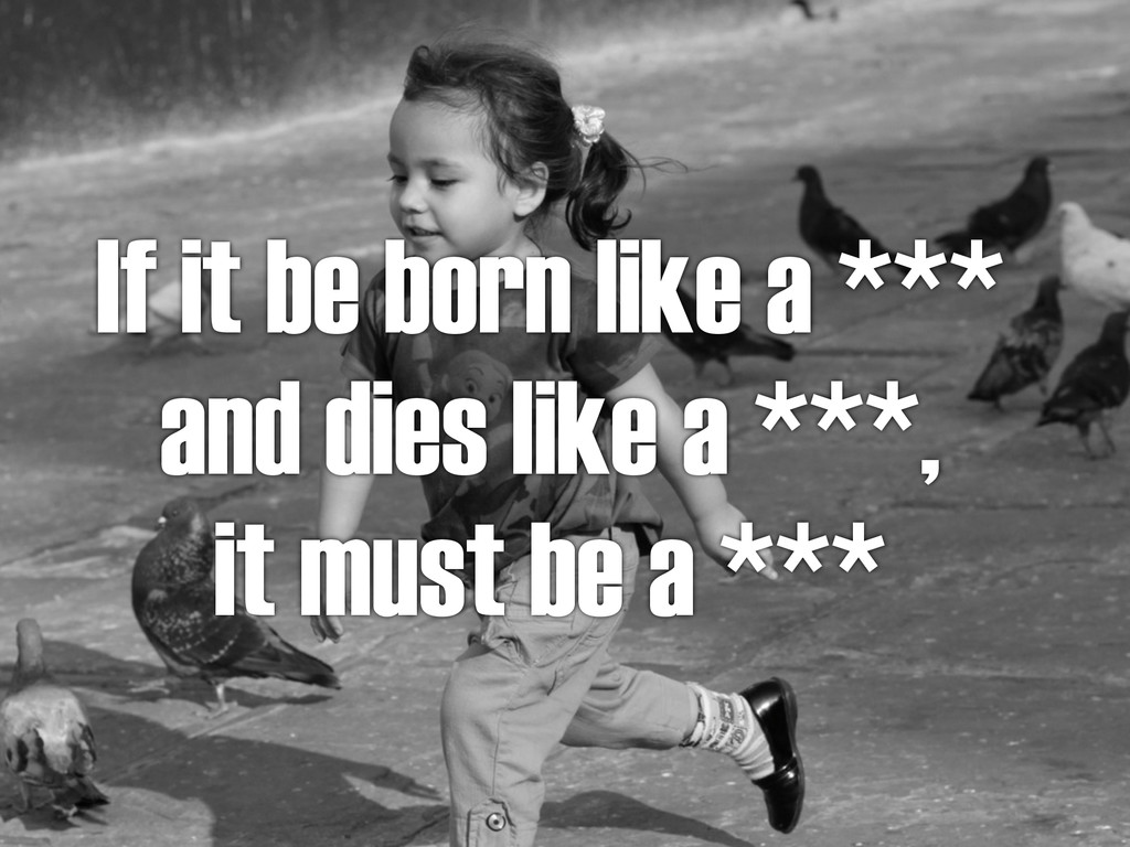 If it be born like a *** and dies like a ***, i...