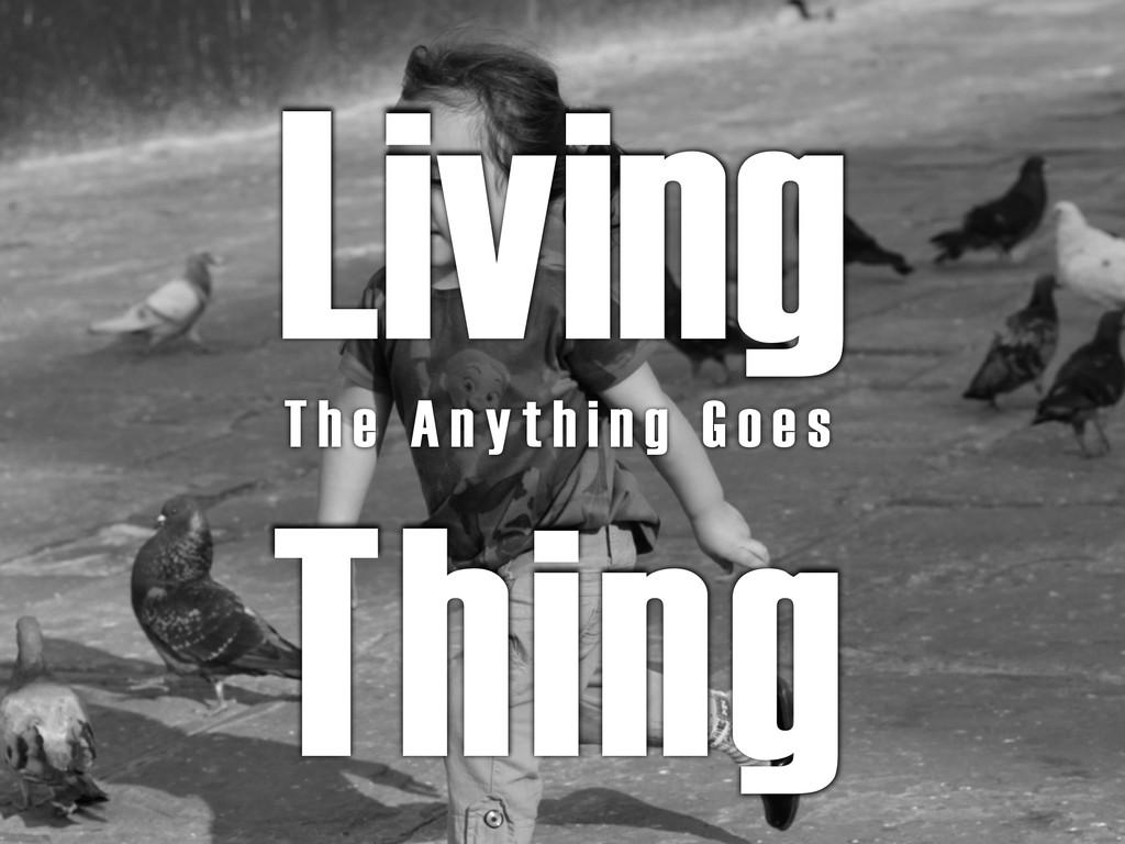 Living Thing T h e A n y t h i n g G o e s