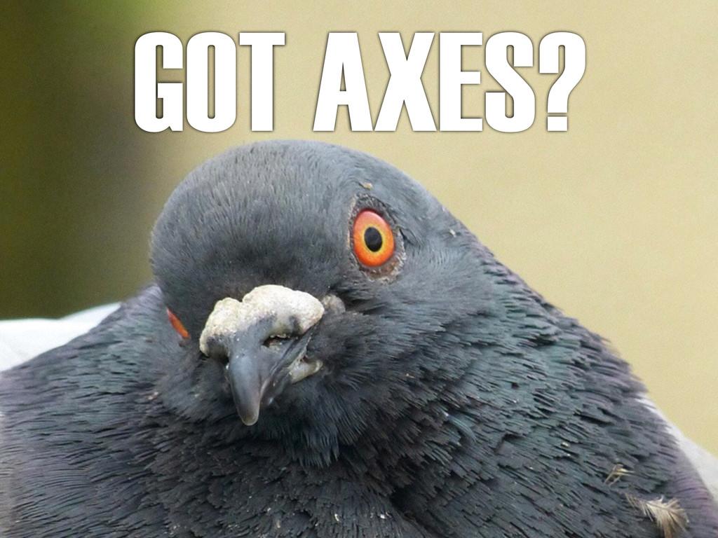 GOT AXES?