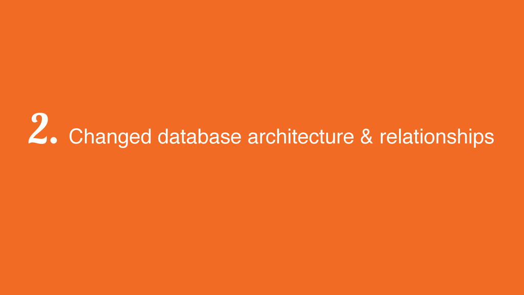 2. Changed database architecture & relationships