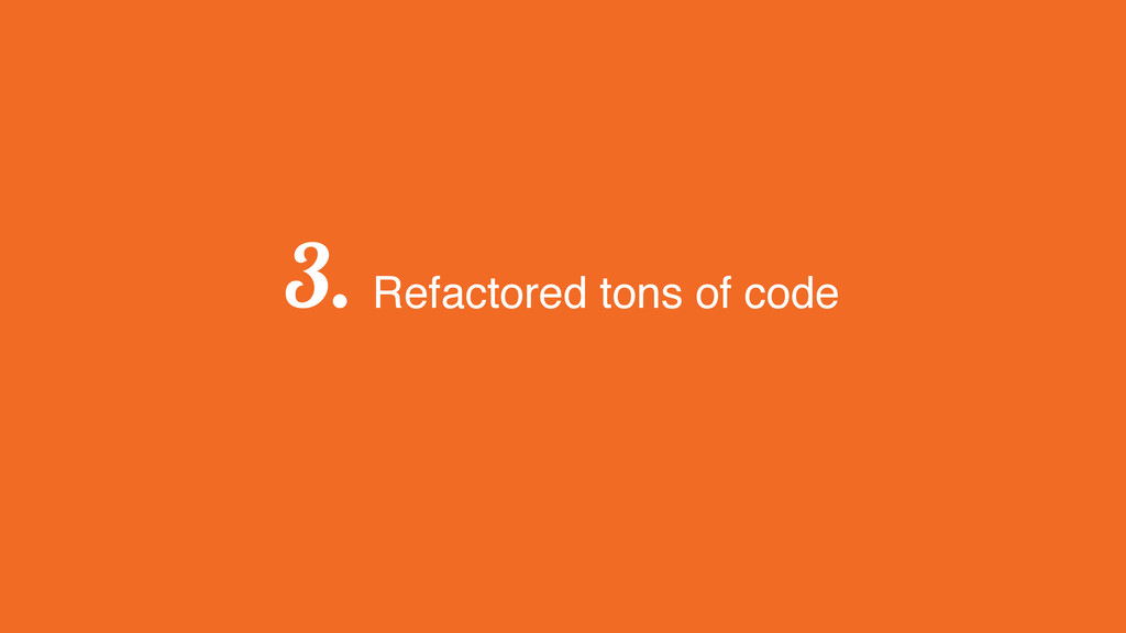 3. Refactored tons of code