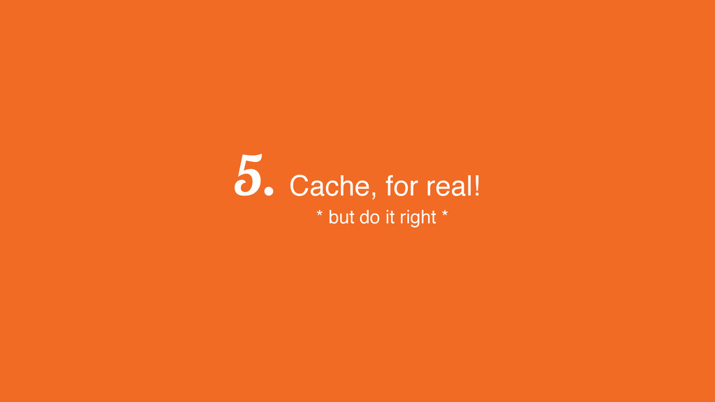 5. Cache, for real! * but do it right *