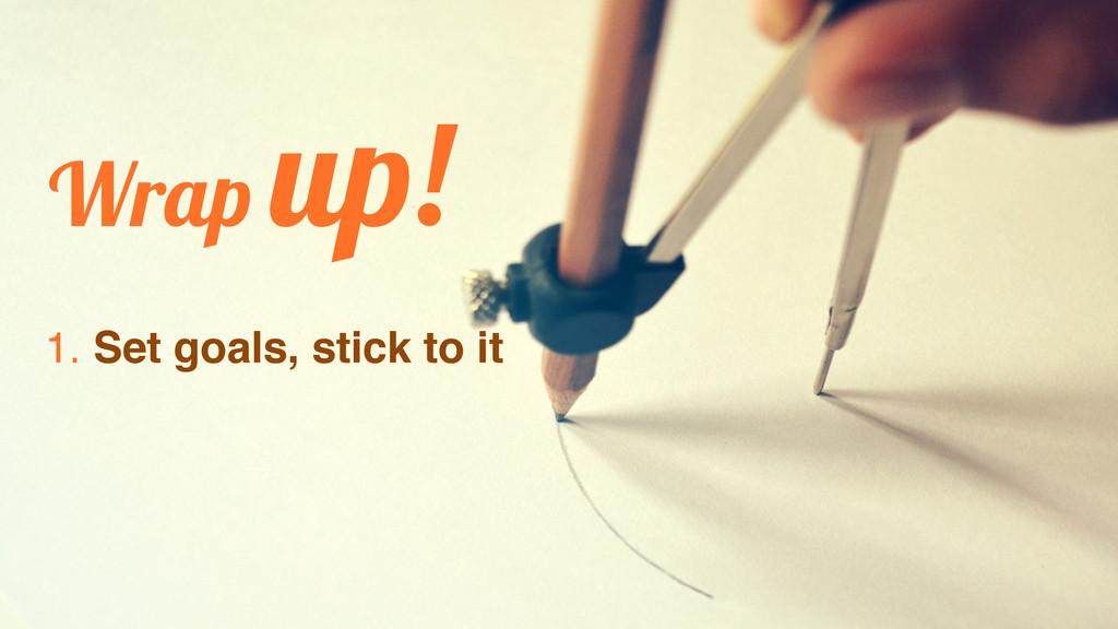 Wrap up! 1. Set goals, stick to it