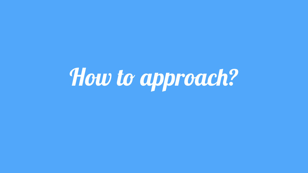 How to approach?