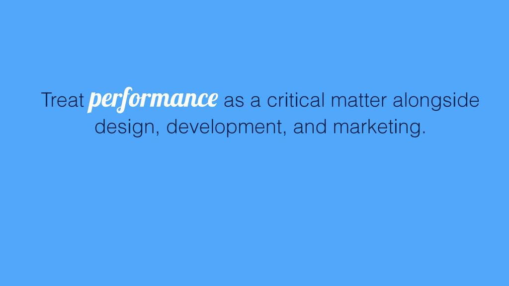 Treat performance as a critical matter alongsid...