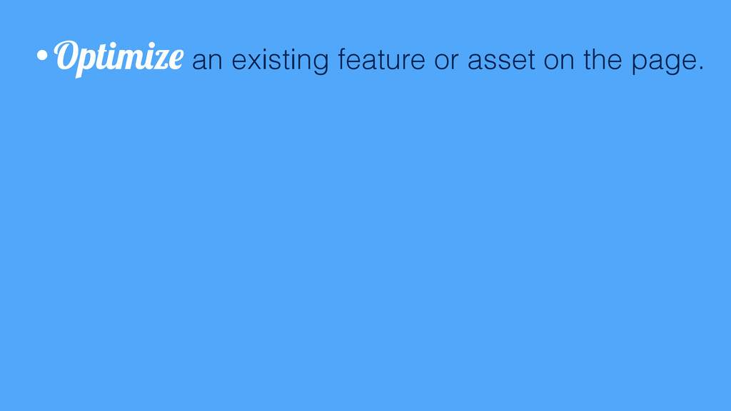 •Optimize an existing feature or asset on the p...