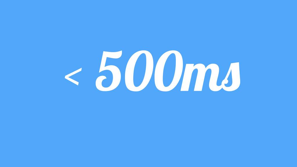 < 500ms