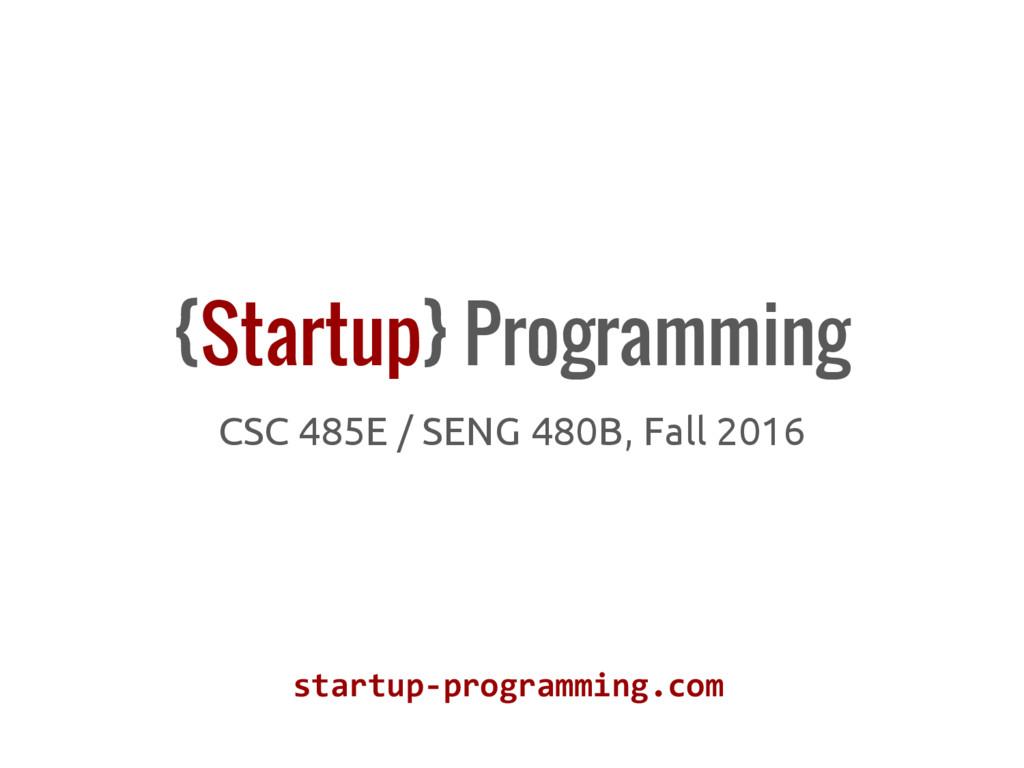 {Startup} Programming CSC 485E / SENG 480B, Fal...