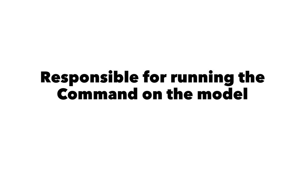Responsible for running the Command on the model