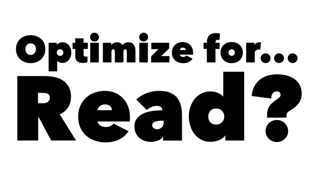 Optimize for... Read?
