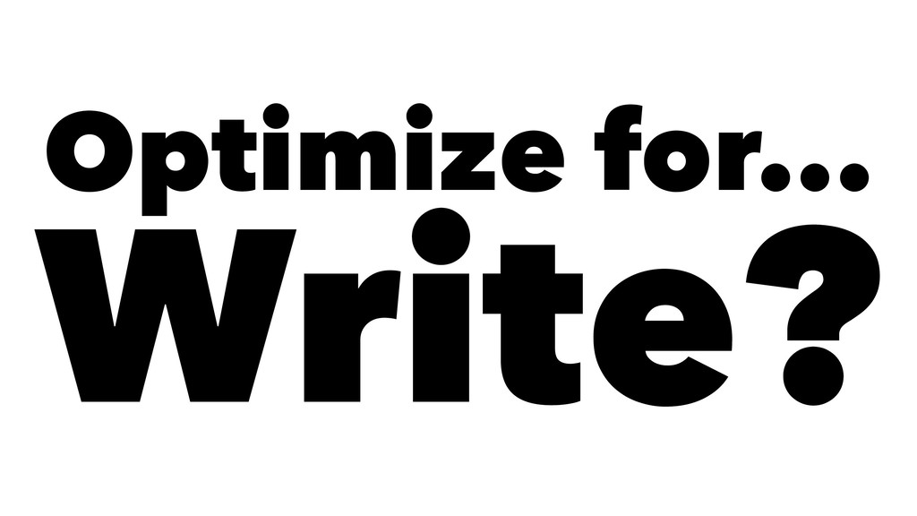 Optimize for... Write?