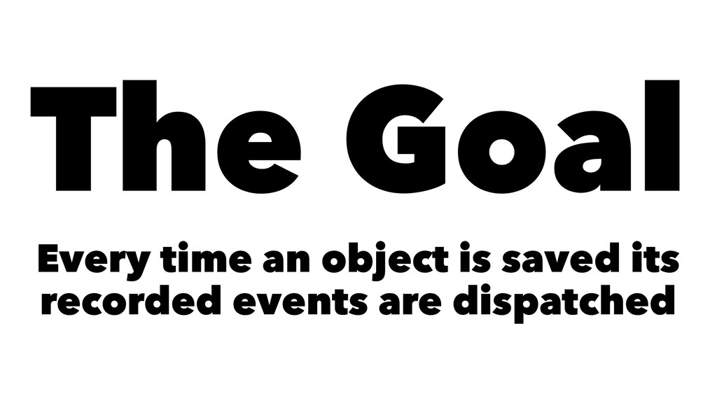 The Goal Every time an object is saved its reco...