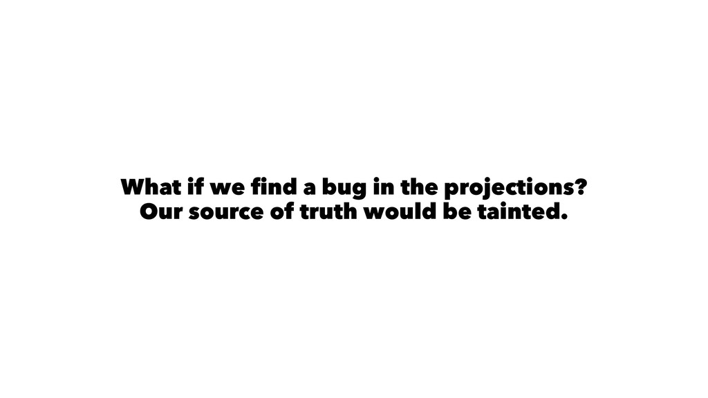 What if we find a bug in the projections? Our so...