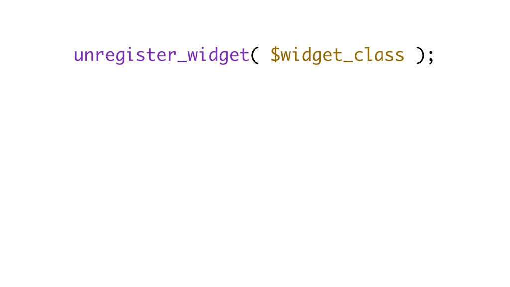 unregister_widget( $widget_class );