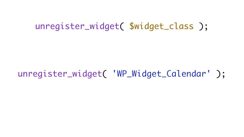 unregister_widget( $widget_class ); unregister_...