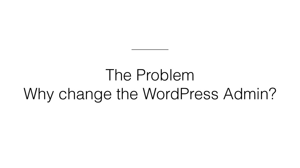 The Problem Why change the WordPress Admin?