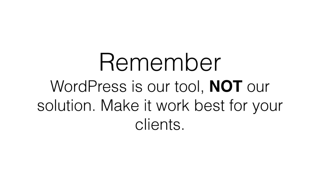 Remember WordPress is our tool, NOT our solutio...