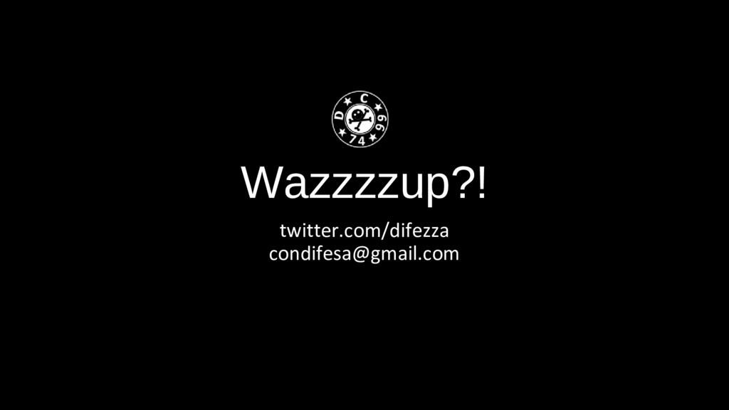 Wazzzzup?! twitter.com/difezza condifesa@gmail....