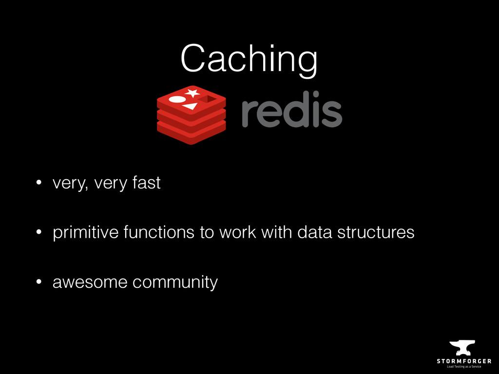 Caching • very, very fast • primitive functions...