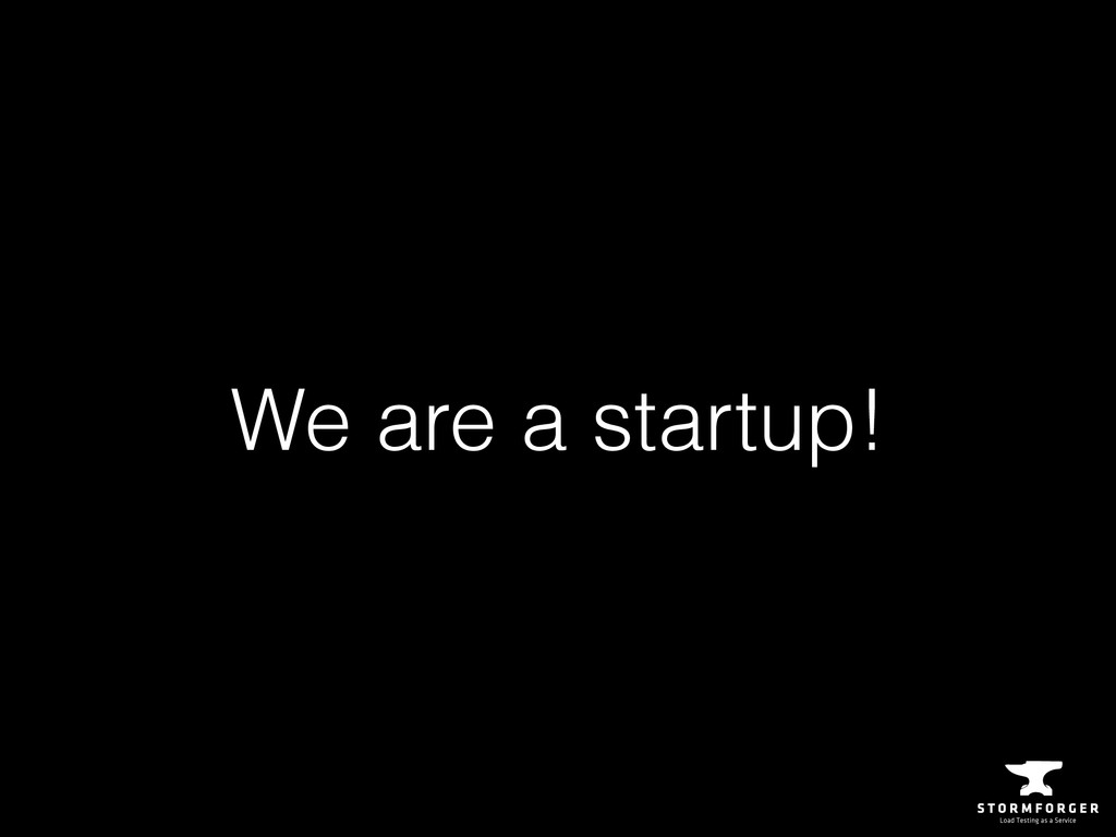 We are a startup!