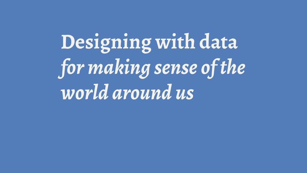 Designing with data for making sense of the wor...