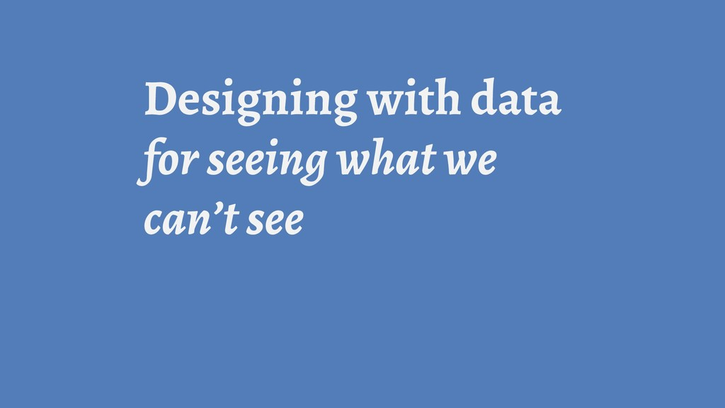 Designing with data for seeing what we can't see