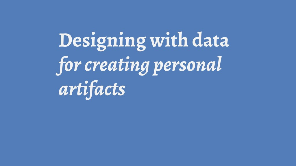 Designing with data for creating personal artif...