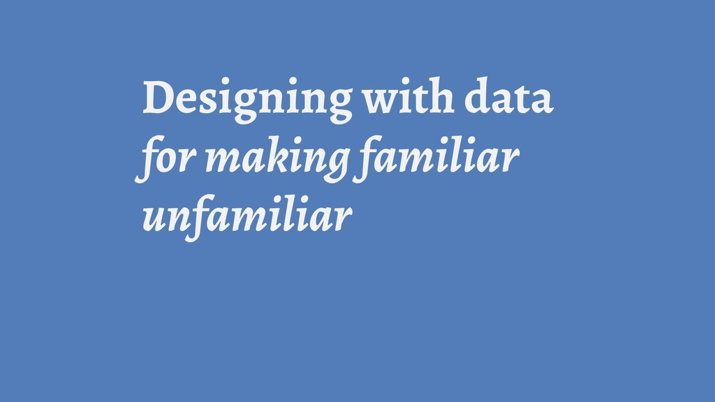 Designing with data for making familiar unfamil...