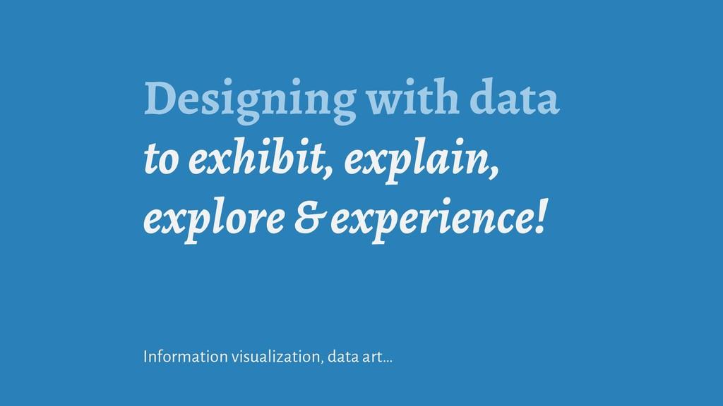 Designing with data to exhibit, explain, explor...