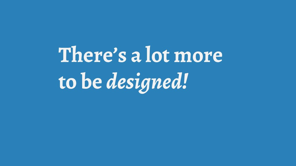 There's a lot more to be designed!