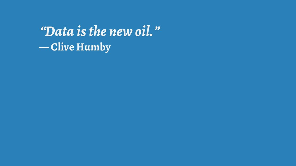 """""""Data is the new oil."""" — Clive Humby"""