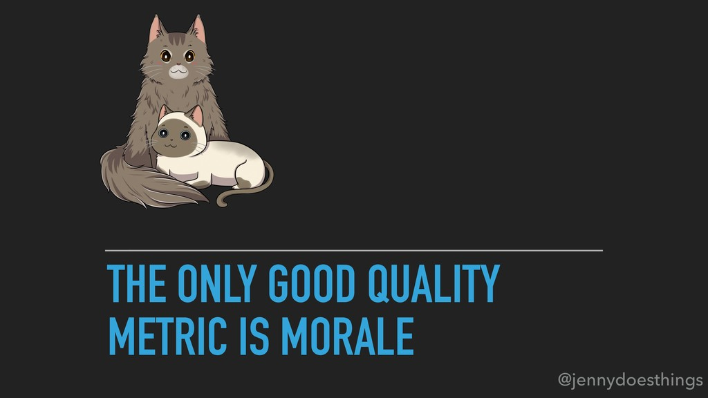 THE ONLY GOOD QUALITY METRIC IS MORALE @jennydo...