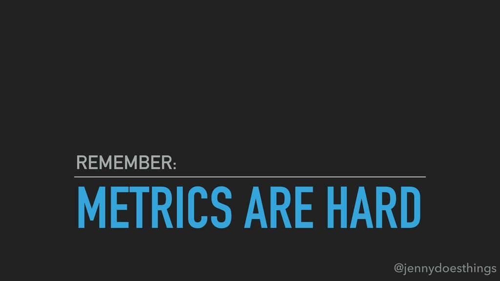 METRICS ARE HARD REMEMBER: @jennydoesthings