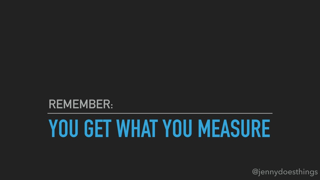 YOU GET WHAT YOU MEASURE REMEMBER: @jennydoesth...