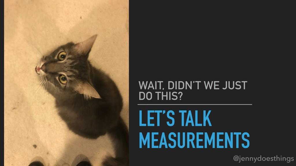 LET'S TALK MEASUREMENTS WAIT, DIDN'T WE JUST DO...
