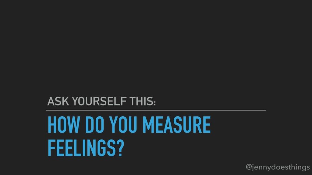 HOW DO YOU MEASURE FEELINGS? ASK YOURSELF THIS:...