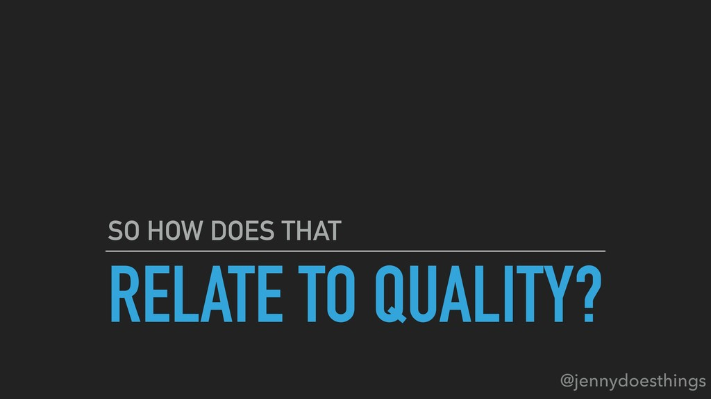 RELATE TO QUALITY? SO HOW DOES THAT @jennydoest...