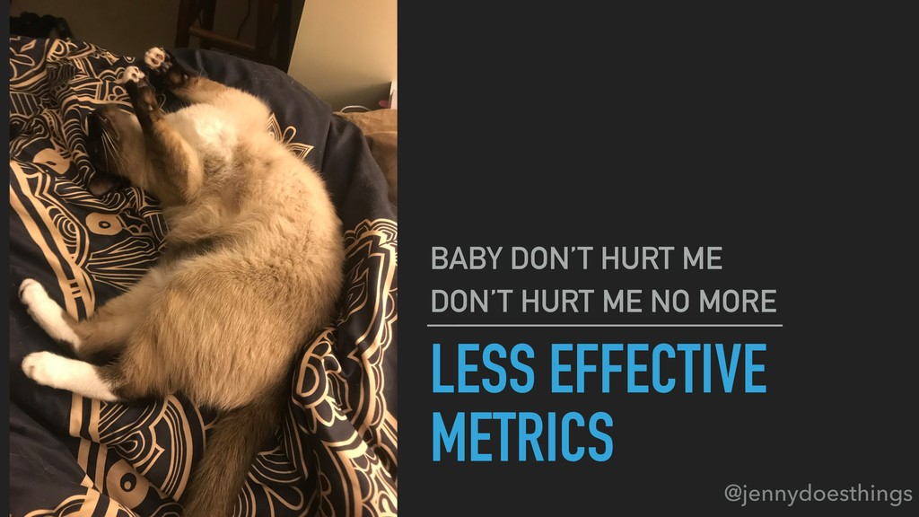 LESS EFFECTIVE METRICS BABY DON'T HURT ME DON'T...