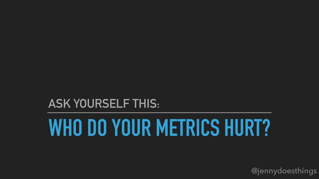 WHO DO YOUR METRICS HURT? ASK YOURSELF THIS: @j...