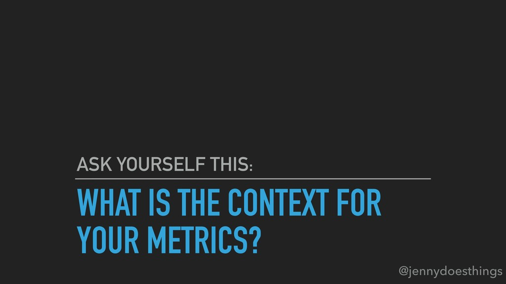 WHAT IS THE CONTEXT FOR YOUR METRICS? ASK YOURS...
