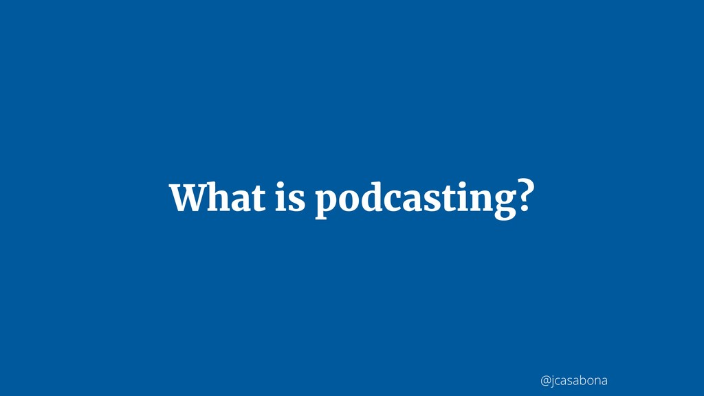 @jcasabona What is podcasting?