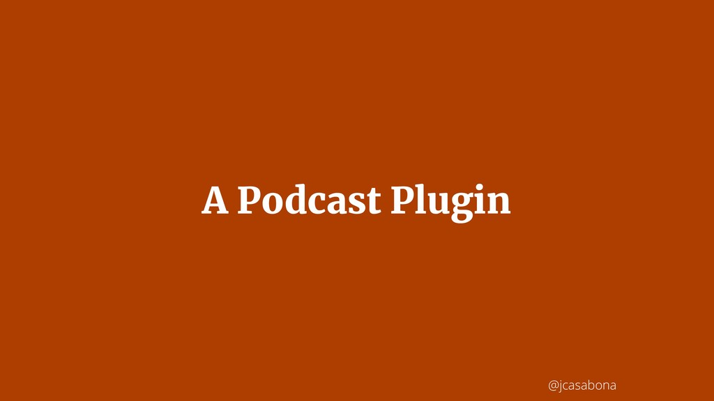 @jcasabona A Podcast Plugin