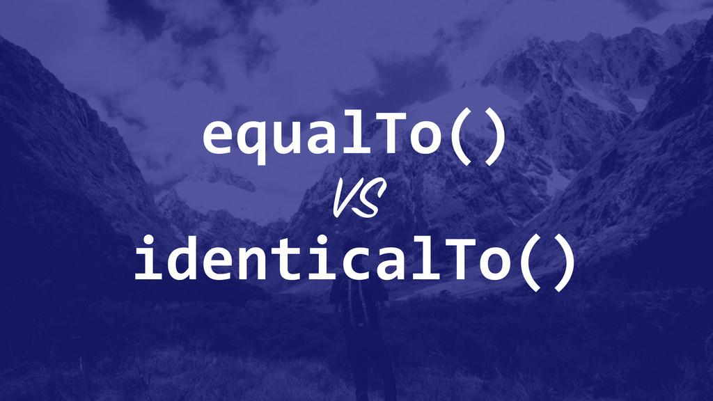 identicalTo() equalTo() VS