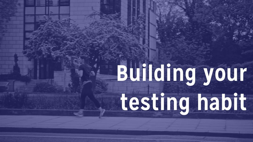 Building your testing habit
