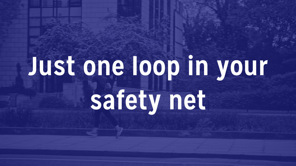 Just one loop in your safety net