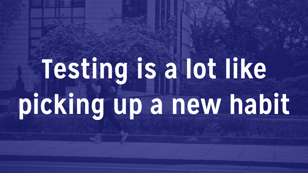 Testing is a lot like picking up a new habit